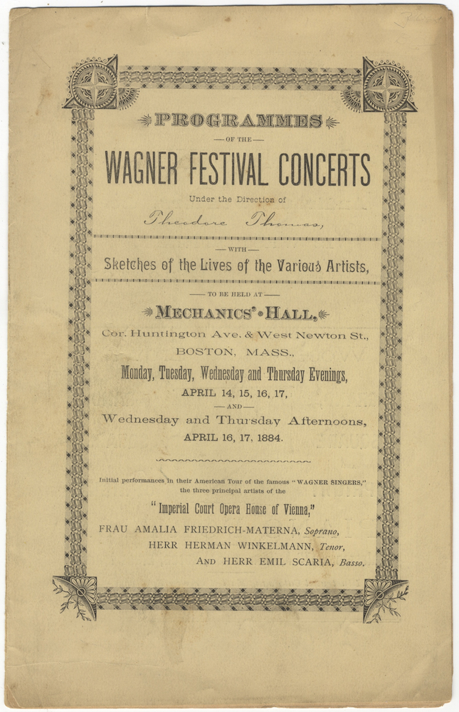 "Programmes of the Wagner Festival Concerts Under the Direction of Theodore Thomas, with Sketches of the Lives of the Various Artists, to be held at Mechanics' Hall... Boston, Mass.,.. April 14, 15, 16, 17, and... April 16, 17, 1884. Initial performances in their American Tour of the famous ""Wagner Singers,"" the three principal artists of the ""Imperial Court Opera House of Vienna,"" Frau Amalia Friedrich-Materna, Soprano, Herr Herman Winkelmann, Tenor, and Herr Emil Scaria, Basso. Richard WAGNER."