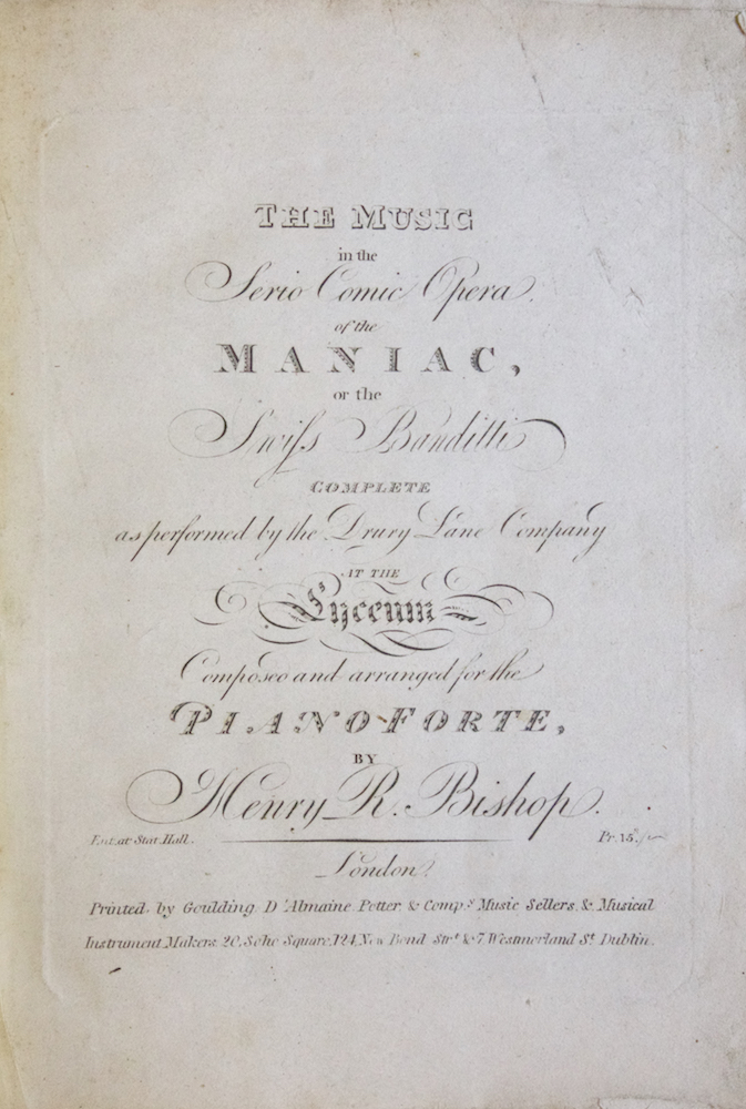 The Music in the Serio Comic Opera, of the Maniac, of the Swiss Banditti Complete as performed by the Drury Lane Company at the Lyceum Composed and arranged for the Piano Forte, by Henry R. Bishop. Ent. at Stat. Hall. Pr. 15s. [Piano-vocal score]. Henry R. BISHOP.