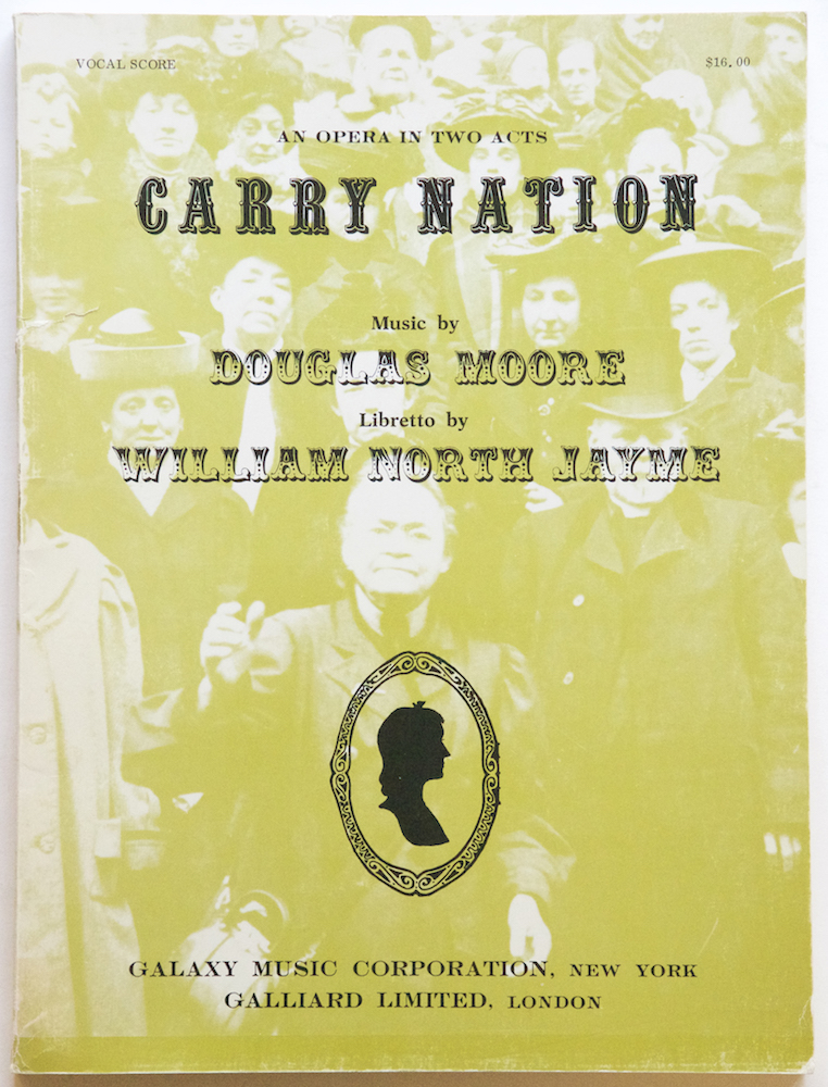 Carry Nation An Opera in Two Acts Prologue & Seven Scenes written for and dedicated to the University of Kansas in honor of its Centennial, 1966... Libretto by William North Jayme. [Piano-vocal score]. Douglas MOORE.