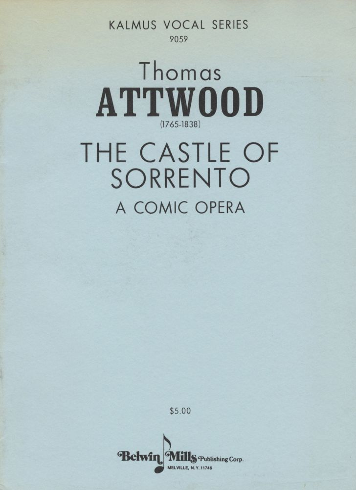 The Castle of Sorrento A Comic Opera Performed with universal applause at the Theatre Royal Haymarket. The Words by Henry Heartwell Esq. Composed by T. Attwood. Composer to His Majesty's Chapels Royal & Organist to St. Pauls Cathedral. [Piano-vocal score]. Thomas ATTWOOD.