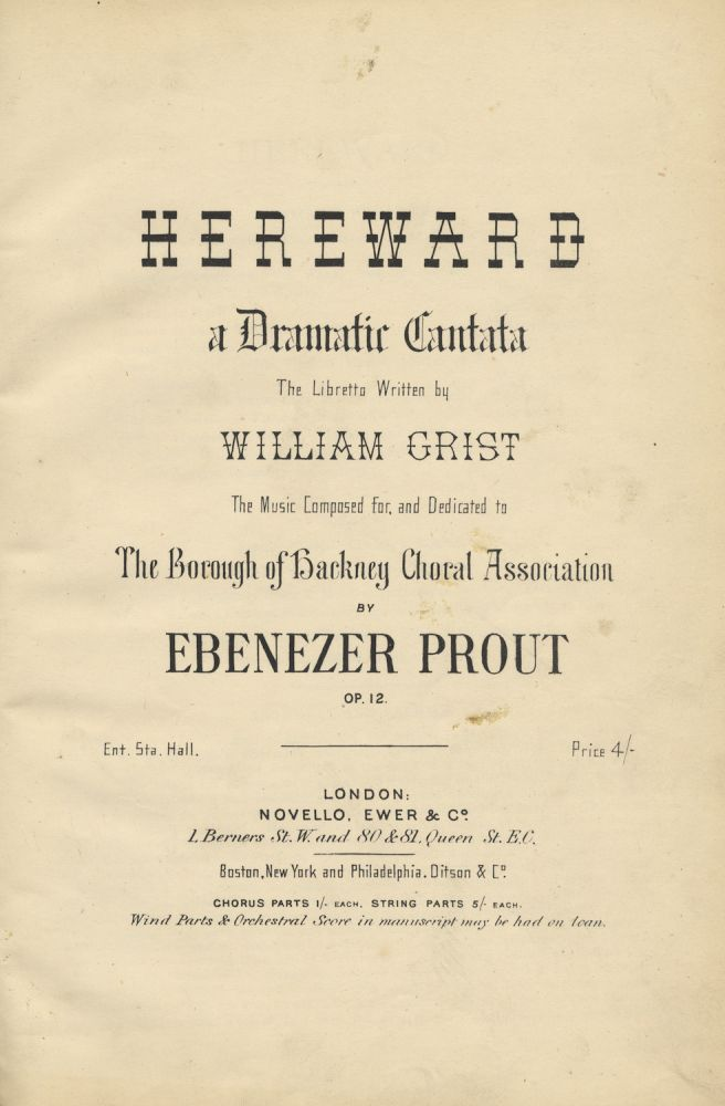 Hereward a Dramatic Cantata The Libretto Written by William Crist The Music Composed for, and Dedicated to The Borough of Backney Choral Association... Op. 12. [Piano-vocal score]. Ebenezer PROUT.