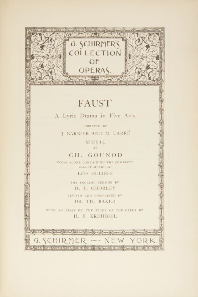 Faust A Lyric Drama in Five Acts Libretto by J. Barbier and M. Carré... Vocal Score (Containing the Complete Ballet-Music) by Léo Delibes The English Version by H. T. Chorley Revised and Completed by Dr. Th. Baker With an Essay on the Story of the Opera by H. E. Krehbiel... G. Schirmer's Collection of Operas. [Piano-vocal score]. Charles GOUNOD.