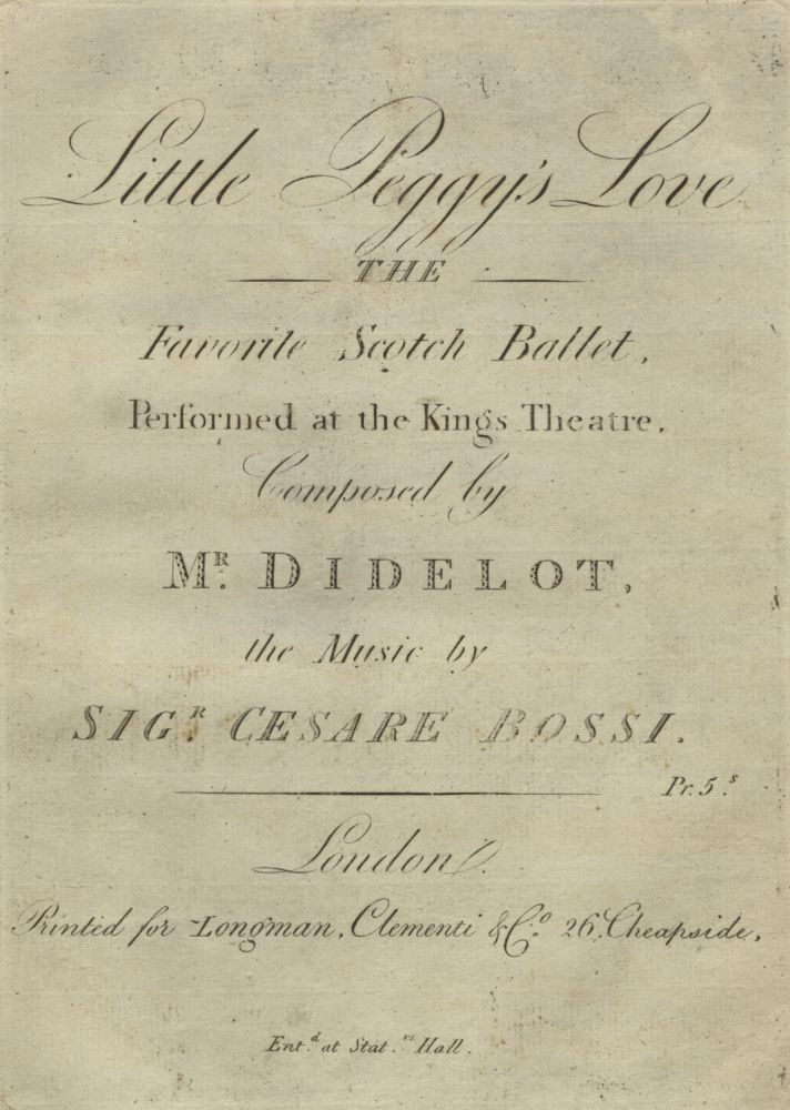 Little Peggy's Love The Favorite Scotch Ballet, Performed at the Kings Theatre, Composed by Mr. Didelot, the Music by Sigr. Cesare Bossi. Pr. 5s. Cesare ? - 1802 BOSSI.