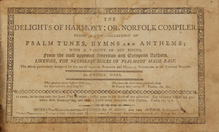 The Delights of Harmony; Or, Norfolk Compiler being a new collection of Psalm Tunes, Hymns and Anthems; with a variety of set pieces, from the most approved American and European Authors. Likewise, the Necessary Rules of Psalmody Made Easy. The whole particularly designed for the use of Singing Schools and Musical Societies in the United States. Stephen JENKS.