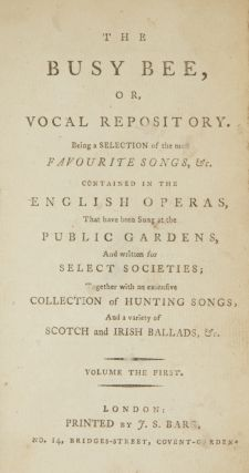 The Busy Bee, or Vocal Repository; Being a Selection of the most Favourite Songs, &c. Contained in the English Operas, That have been Sung at the Public Gardens, And written for Select Societies; Together with an extensive Collection of Hunting Songs, And a variety of Scotch and Irish Ballads, &c. Volume the First [-Third]. VOCAL MUSIC.