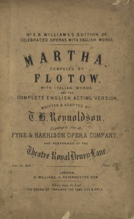 Martha... with Italian Words and the Complete English Acting Version, Written & Adapted by T. H. Reynoldson, Expressly for the Pyne & Harrison Opera Company, and Performed at the Theatre Royal Drury Lane... Price 12/=... No. 2. B. Williams's Edition of Celebrated Operas with English Words. [Piano-vocal score]. Friedrich von FLOTOW.