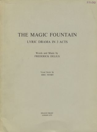 The Magic Fountain Lyric Drama in 3 Acts Words and Music by Frederick Delius Vocal Score by Eric Fenby. [Piano-vocal score]. Frederick DELIUS.