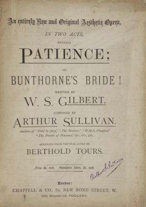 "Patience; or, Bunthorne's Bride! Written by W. S. Gilbert Composed by Arthur Sullivan. Authors of ""Trial by Jury,"" ""The Sorcerer,"" ""H.M.S. Pinafore,"" ""The Pirates of Penzance,"" &c., &c., &c. Arranged from the Full Score by Berthold Tours. [Piano-vocal score]. Arthur SULLIVAN."