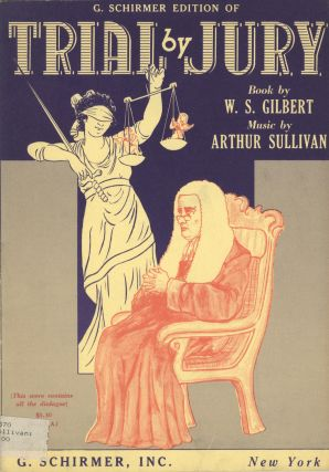 Trial by Jury Book by W. S. Gilbert... Authentic Version Edited by Bryceson Treharne This score contains all the dialogue. In several places the Editor has suggested alternative choral parts for high-school or other amateur groups. [Piano-vocal score]. Arthur SULLIVAN.