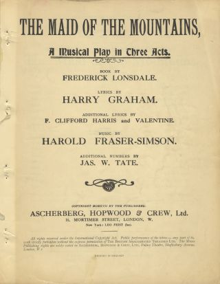 The Maid of the Mountains, A Musical Play in Three Acts. Book by Frederick Lonsdale. Lyrics by Harry Graham. Additional Lyrics by F. Clifford Harris and Valentine... Additional Numbers by Jas. W. Tate. [Piano-vocal score]. Harold FRASER-SIMSON.