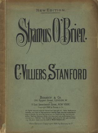 Shamus O'Brien. A Romantic Comic Opera in Two Acts, Founded on the Poem by Joseph Sheridan le Fanu, Written by Geo. H. Jessop... Pianoforte Arrangement by Myles B. Foster. Op. 61... New Edition. [Piano-vocal score]. Charles Villiers STANFORD.