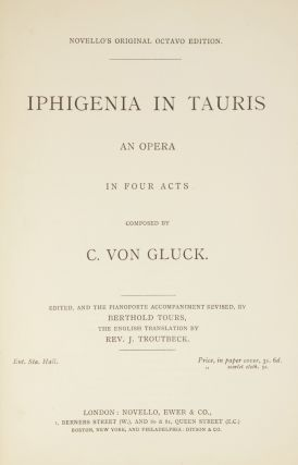 Iphigenia in Tauris An Opera in Four Acts... Edited, and the Pianoforte Accompaniment Revised, by Berthold Tours, The English Translation by Rev. J. Troutbeck. Ent. Sta. Hall. Price in paper cover, 3s. 6d. ... scarlet cloth, 5s. [Piano-vocal score]. Christoph Willibald GLUCK, Ritter von.